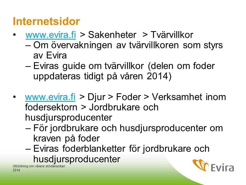•www.evira.fi > Sakenheter > Tvärvillkorwww.evira.fi –Om övervakningen av tvärvillkoren som styrs av Evira –Eviras guide om tvärvillkor (delen om foder uppdateras tidigt på våren 2014) •www.evira.fi > Djur > Foder > Verksamhet inom fodersektorn > Jordbrukare och husdjursproducenterwww.evira.fi –För jordbrukare och husdjursproducenter om kraven på foder –Eviras foderblanketter för jordbrukare och husdjursproducenter 2014 Utbildning om vårens stödansökan Internetsidor