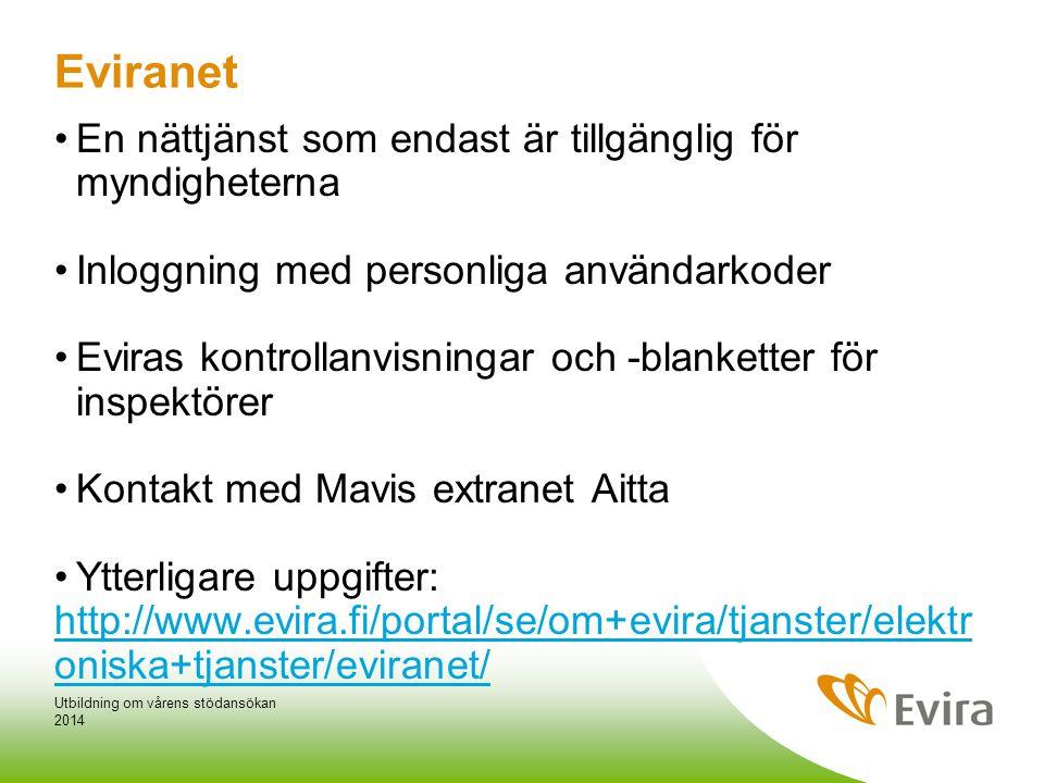 Eviranet •En nättjänst som endast är tillgänglig för myndigheterna •Inloggning med personliga användarkoder •Eviras kontrollanvisningar och -blanketter för inspektörer •Kontakt med Mavis extranet Aitta •Ytterligare uppgifter: http://www.evira.fi/portal/se/om+evira/tjanster/elektr oniska+tjanster/eviranet/ 2014 Utbildning om vårens stödansökan