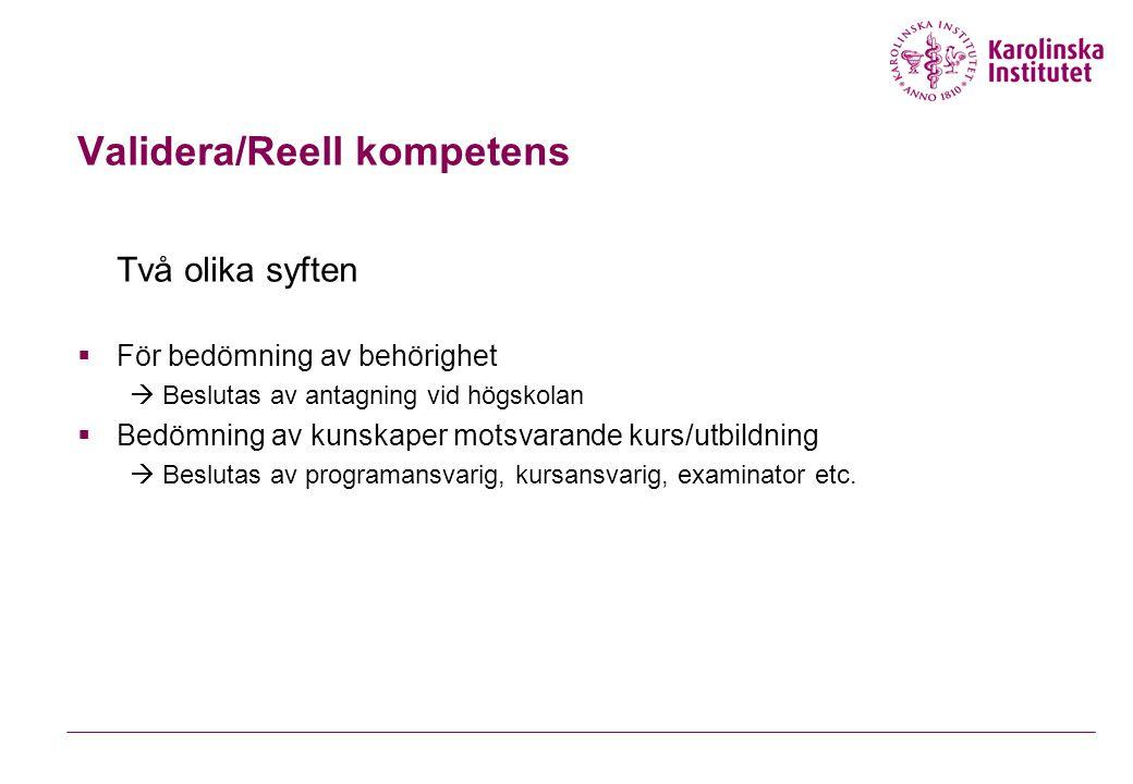 Validera/Reell kompetens Två olika syften  För bedömning av behörighet  Beslutas av antagning vid högskolan  Bedömning av kunskaper motsvarande kur