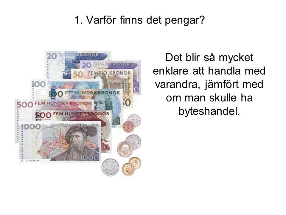 1. Varför finns det pengar? Det blir så mycket enklare att handla med varandra, jämfört med om man skulle ha byteshandel.