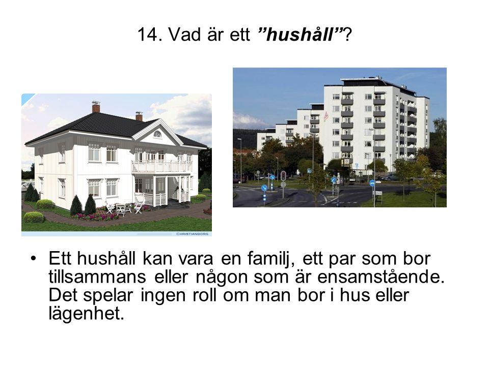 """14. Vad är ett """"hushåll""""? •Ett hushåll kan vara en familj, ett par som bor tillsammans eller någon som är ensamstående. Det spelar ingen roll om man b"""