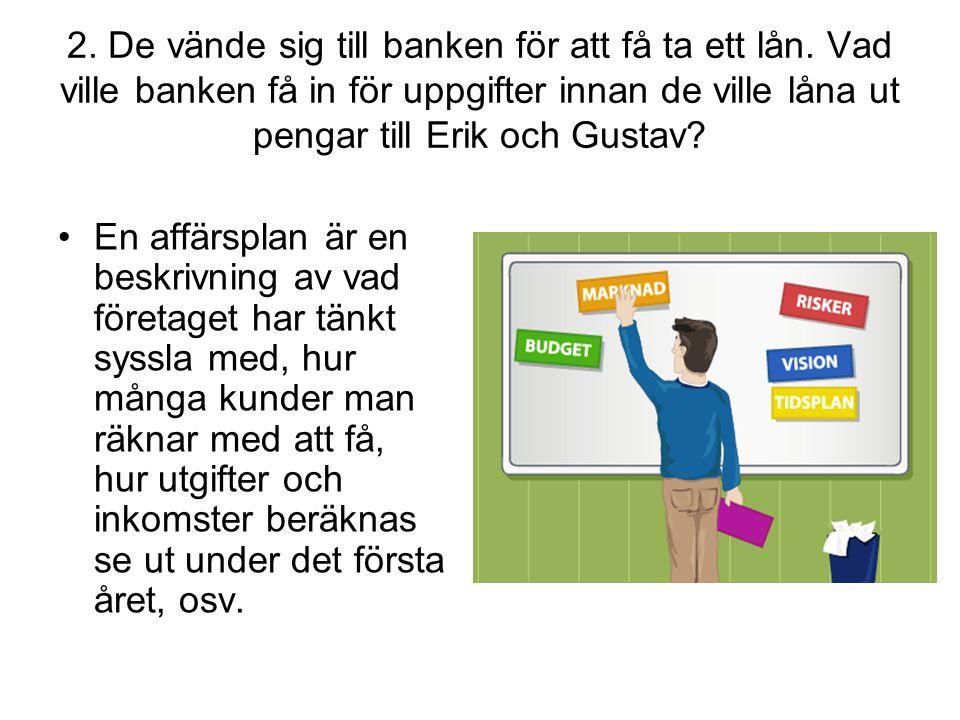 2. De vände sig till banken för att få ta ett lån. Vad ville banken få in för uppgifter innan de ville låna ut pengar till Erik och Gustav? •En affärs