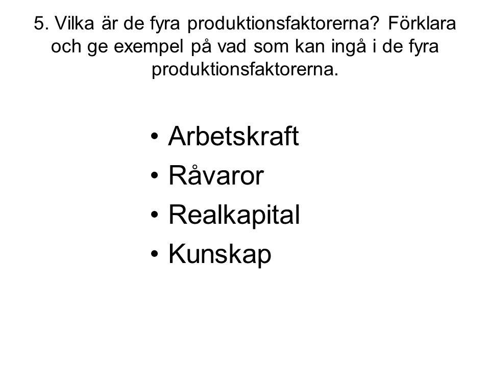5. Vilka är de fyra produktionsfaktorerna? Förklara och ge exempel på vad som kan ingå i de fyra produktionsfaktorerna. •Arbetskraft •Råvaror •Realkap