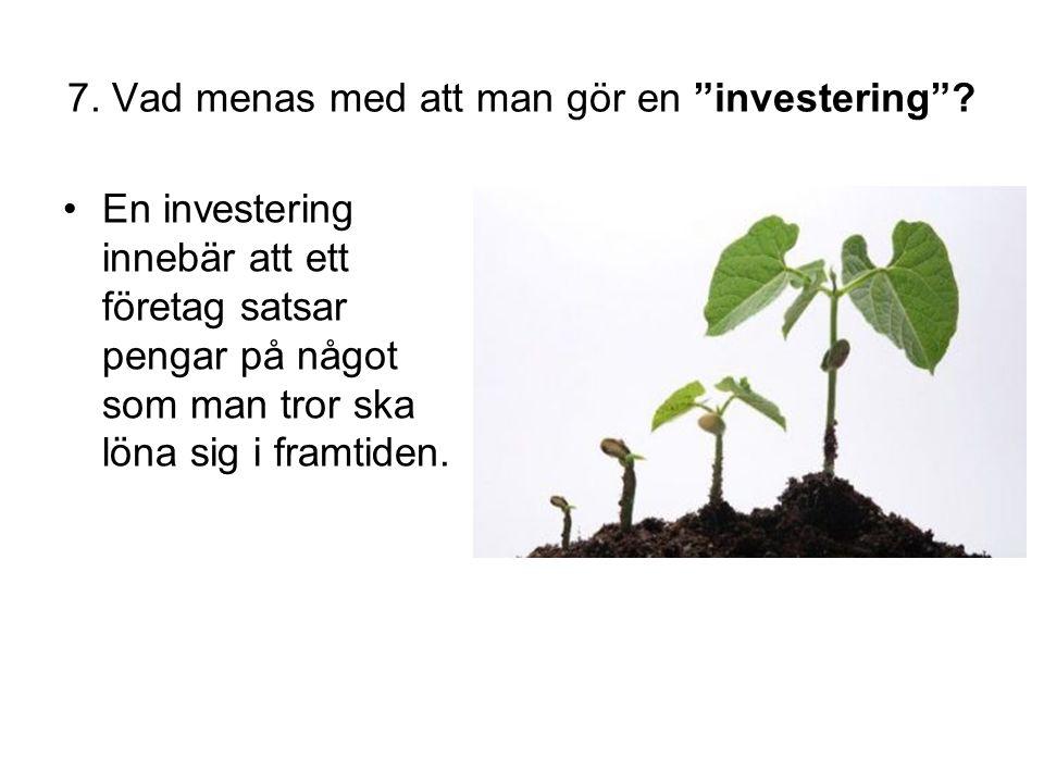 """7. Vad menas med att man gör en """"investering""""? •En investering innebär att ett företag satsar pengar på något som man tror ska löna sig i framtiden."""