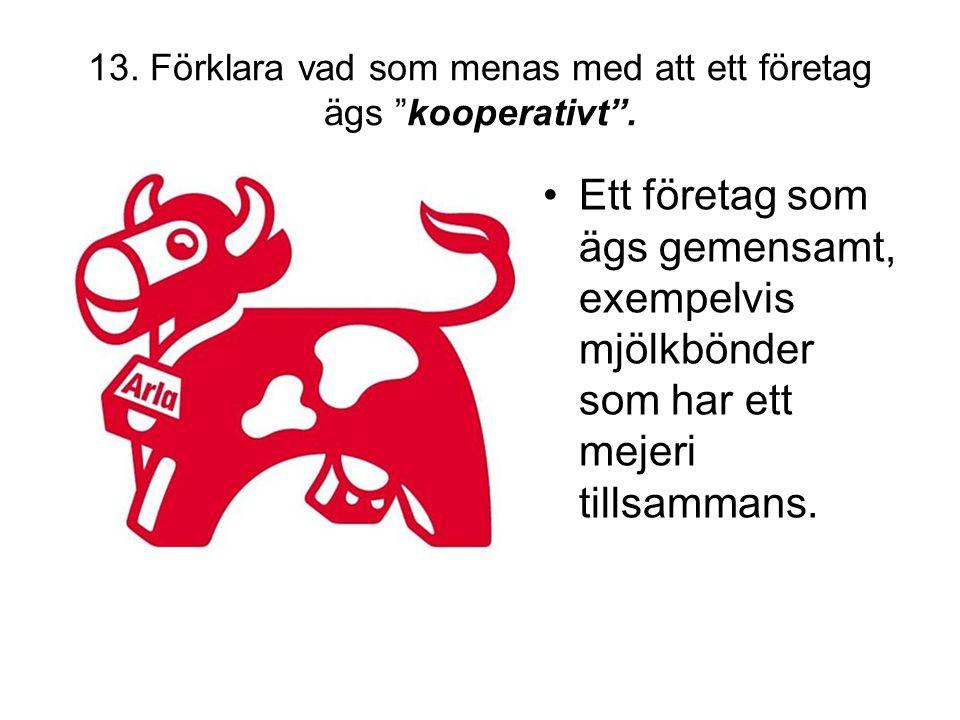 """13. Förklara vad som menas med att ett företag ägs """"kooperativt"""". •Ett företag som ägs gemensamt, exempelvis mjölkbönder som har ett mejeri tillsamman"""