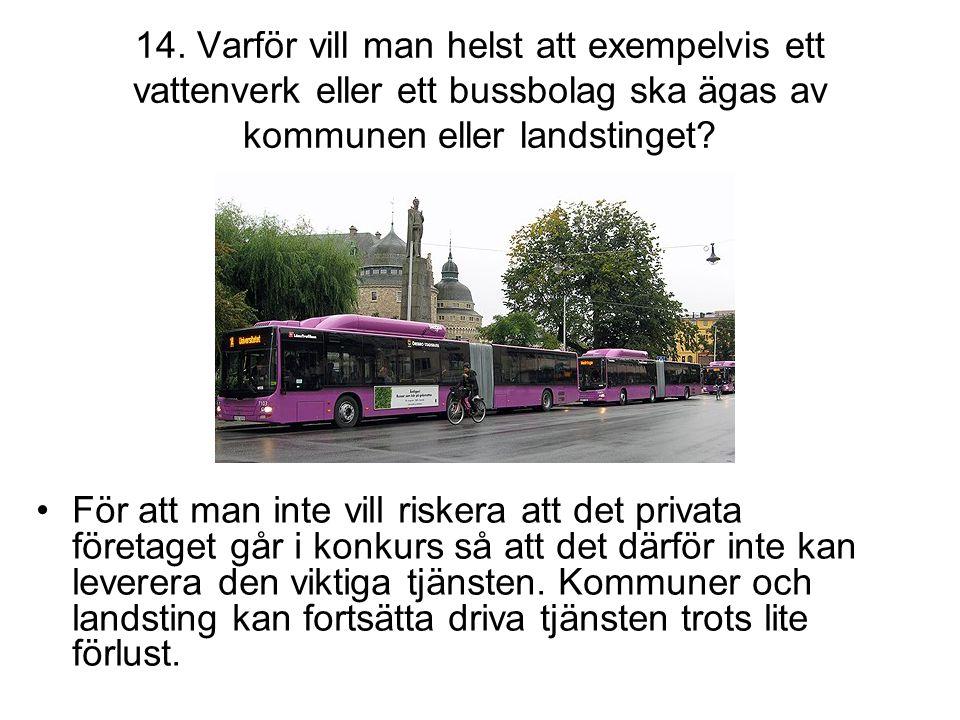 14. Varför vill man helst att exempelvis ett vattenverk eller ett bussbolag ska ägas av kommunen eller landstinget? •För att man inte vill riskera att