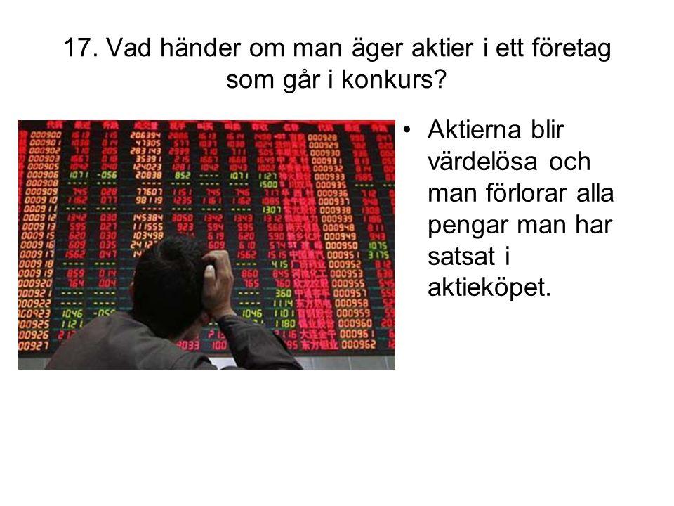 17. Vad händer om man äger aktier i ett företag som går i konkurs? •Aktierna blir värdelösa och man förlorar alla pengar man har satsat i aktieköpet.