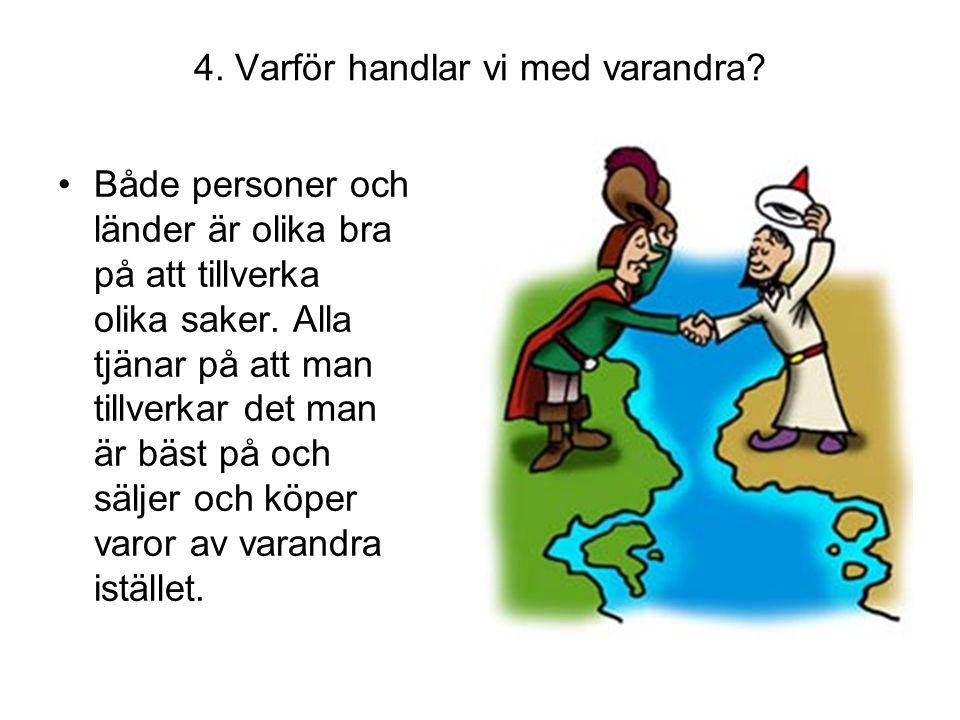 4. Varför handlar vi med varandra? •Både personer och länder är olika bra på att tillverka olika saker. Alla tjänar på att man tillverkar det man är b