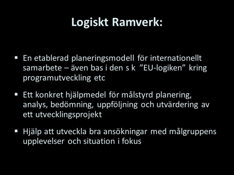 Logiskt Ramverk:  En etablerad planeringsmodell för internationellt samarbete – även bas i den s k EU-logiken kring programutveckling etc  Ett konkret hjälpmedel för målstyrd planering, analys, bedömning, uppföljning och utvärdering av ett utvecklingsprojekt  Hjälp att utveckla bra ansökningar med målgruppens upplevelser och situation i fokus