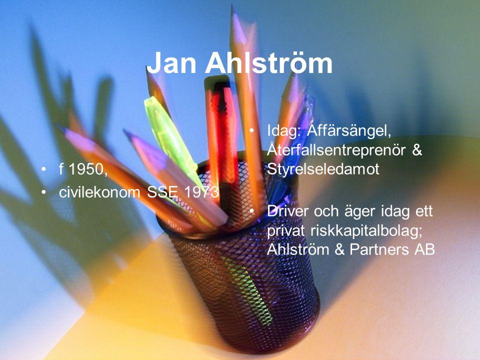 Jan Ahlström •f 1950, •civilekonom SSE 1973 •Idag: Affärsängel, Återfallsentreprenör & Styrelseledamot •Driver och äger idag ett privat riskkapitalbolag; Ahlström & Partners AB