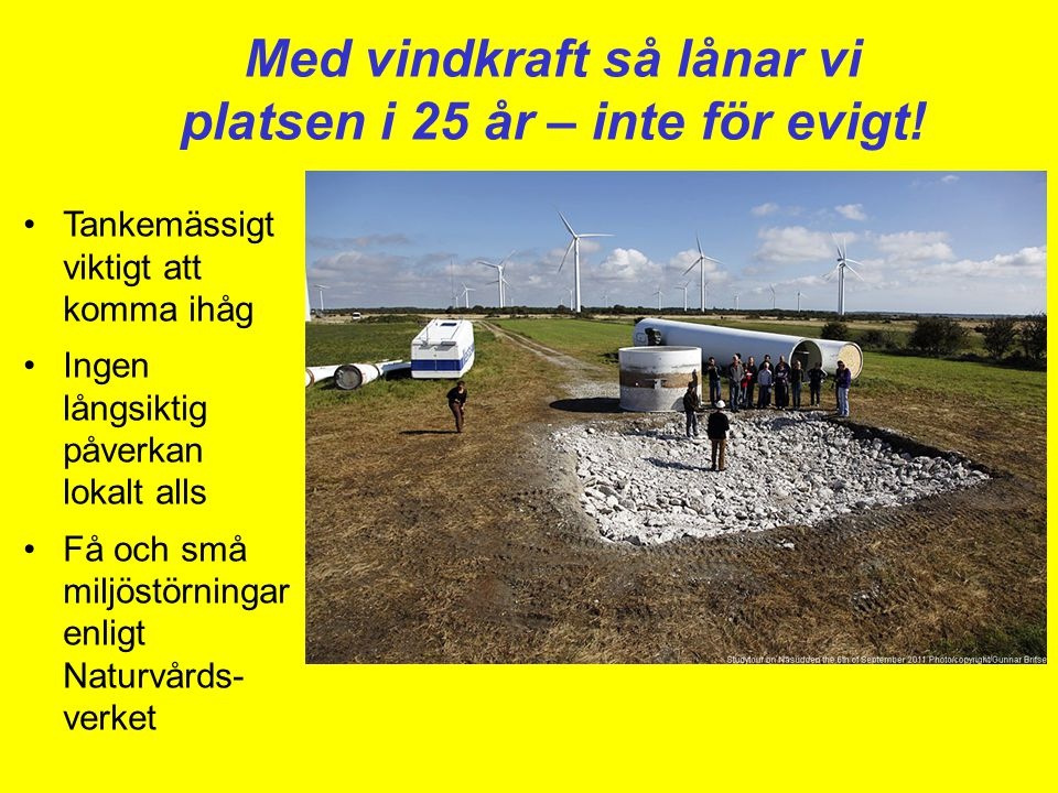 Med vindkraft så lånar vi platsen i 25 år – inte för evigt! •Tankemässigt viktigt att komma ihåg •Ingen långsiktig påverkan lokalt alls •Få och små mi