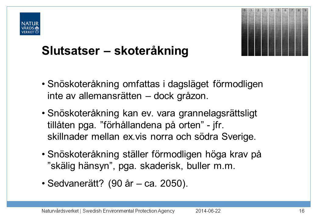 2014-06-22 Naturvårdsverket | Swedish Environmental Protection Agency 16 Slutsatser – skoteråkning •Snöskoteråkning omfattas i dagsläget förmodligen inte av allemansrätten – dock gråzon.