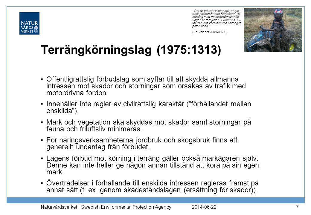 2014-06-22 Naturvårdsverket | Swedish Environmental Protection Agency 7 Terrängkörningslag (1975:1313) •Offentligrättslig förbudslag som syftar till att skydda allmänna intressen mot skador och störningar som orsakas av trafik med motordrivna fordon.