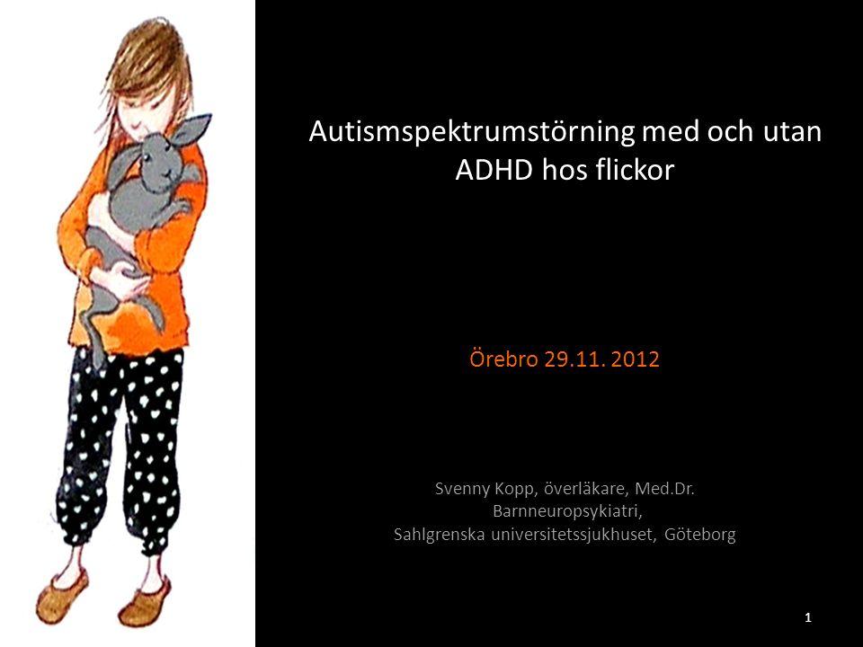 Autismspektrumstörning med och utan ADHD hos flickor Örebro 29.11. 2012 Svenny Kopp, överläkare, Med.Dr. Barnneuropsykiatri, Sahlgrenska universitetss