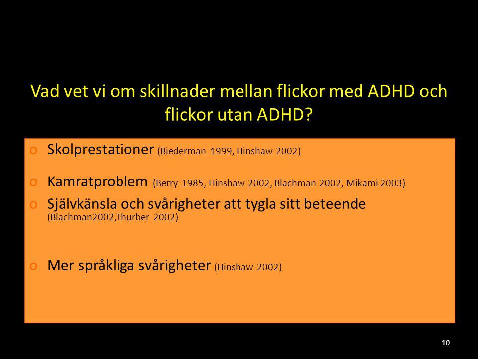 10 Vad vet vi om skillnader mellan flickor med ADHD och flickor utan ADHD? oSkolprestationer (Biederman 1999, Hinshaw 2002) oKamratproblem (Berry 1985
