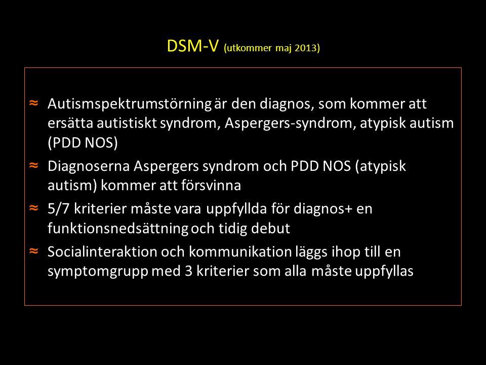 DSM-V (utkommer maj 2013) ≈Autismspektrumstörning är den diagnos, som kommer att ersätta autistiskt syndrom, Aspergers-syndrom, atypisk autism (PDD NO