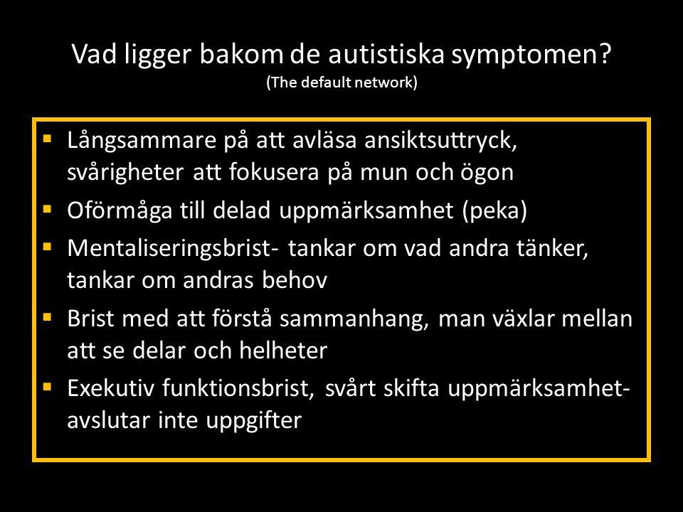 Vad ligger bakom de autistiska symptomen? (The default network)  Långsammare på att avläsa ansiktsuttryck, svårigheter att fokusera på mun och ögon 