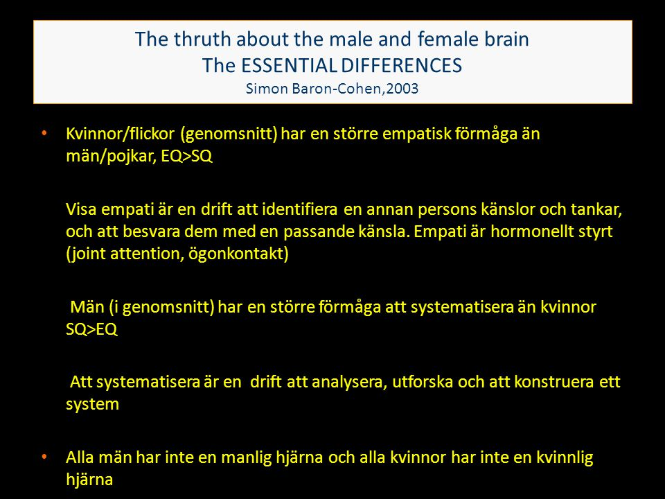 The thruth about the male and female brain The ESSENTIAL DIFFERENCES Simon Baron-Cohen,2003 • Kvinnor/flickor (genomsnitt) har en större empatisk förm