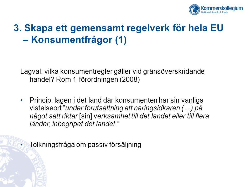 3. Skapa ett gemensamt regelverk för hela EU – Konsumentfrågor (1) Lagval: vilka konsumentregler gäller vid gränsöverskridande handel? Rom 1-förordnin