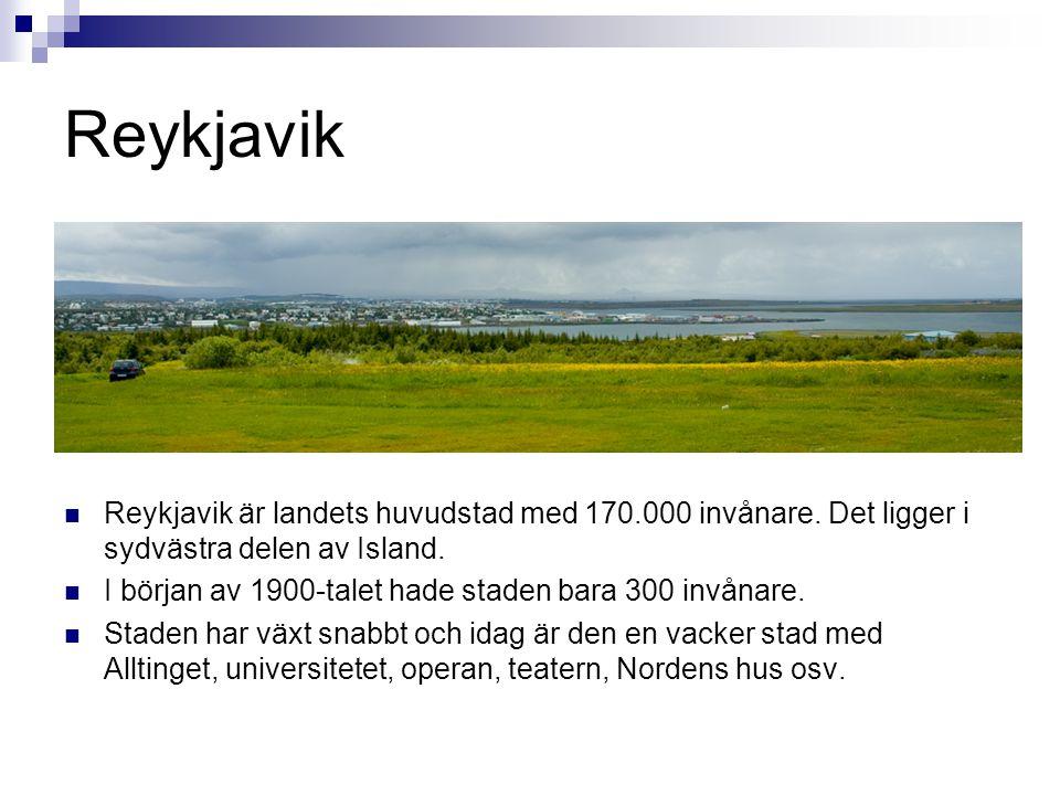 Reykjavik  Reykjavik är landets huvudstad med 170.000 invånare. Det ligger i sydvästra delen av Island.  I början av 1900-talet hade staden bara 300