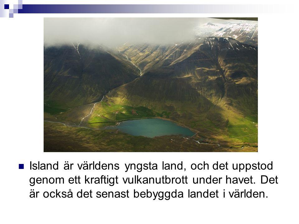  Island är världens yngsta land, och det uppstod genom ett kraftigt vulkanutbrott under havet. Det är också det senast bebyggda landet i världen.