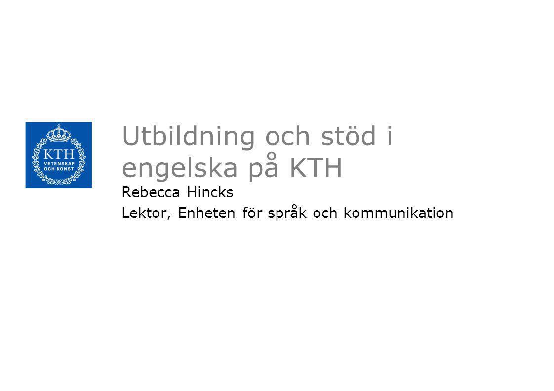 Utbildning och stöd i engelska på KTH Rebecca Hincks Lektor, Enheten för språk och kommunikation