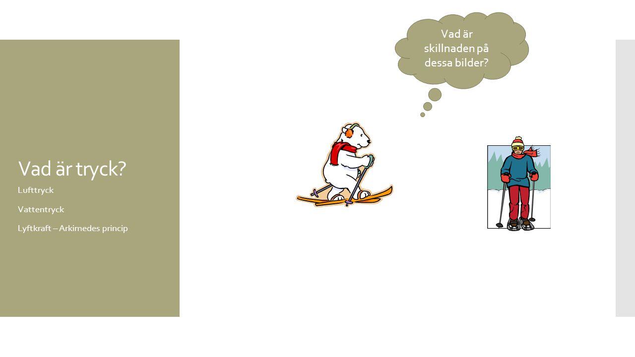 Vad är tryck? Lufttryck Vattentryck Lyftkraft – Arkimedes princip Vad är skillnaden på dessa bilder?