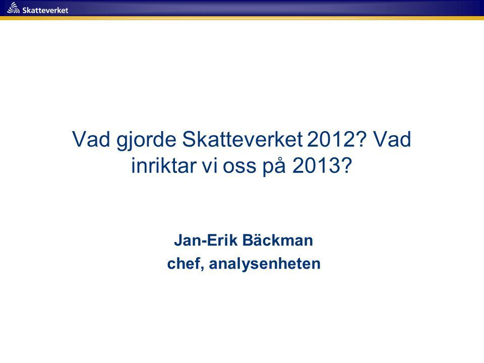Vad gjorde Skatteverket 2012? Vad inriktar vi oss på 2013? Jan-Erik Bäckman chef, analysenheten