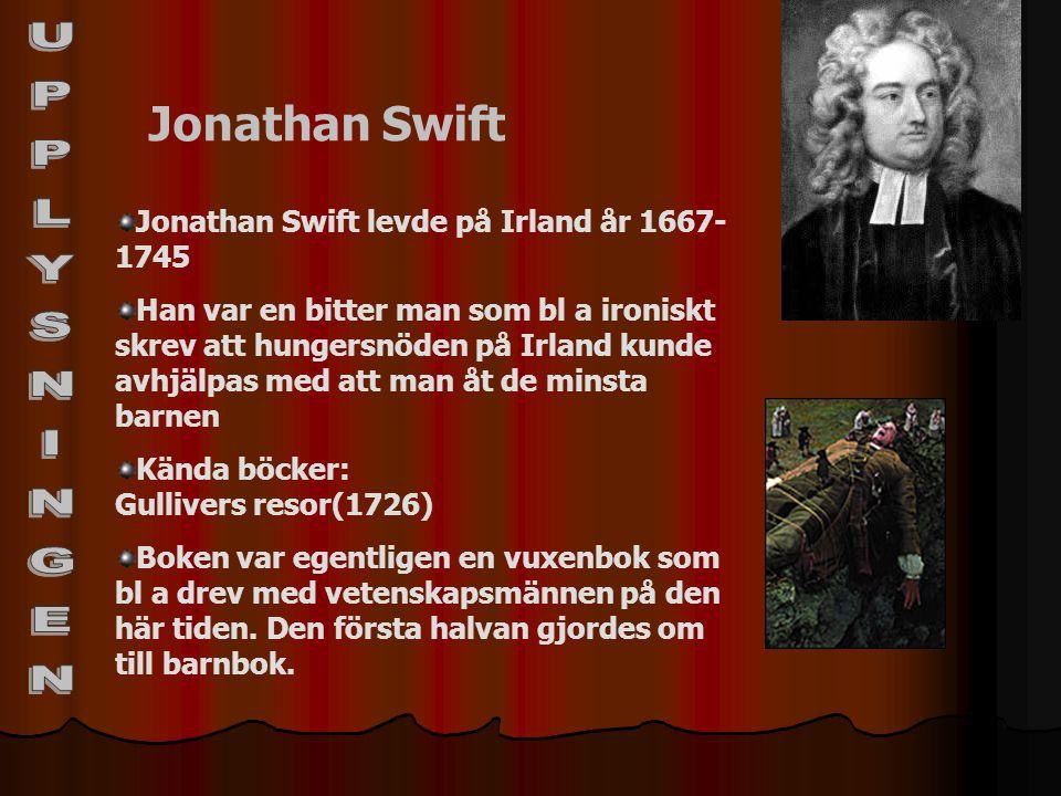 Jonathan Swift Jonathan Swift levde på Irland år 1667- 1745 Han var en bitter man som bl a ironiskt skrev att hungersnöden på Irland kunde avhjälpas m