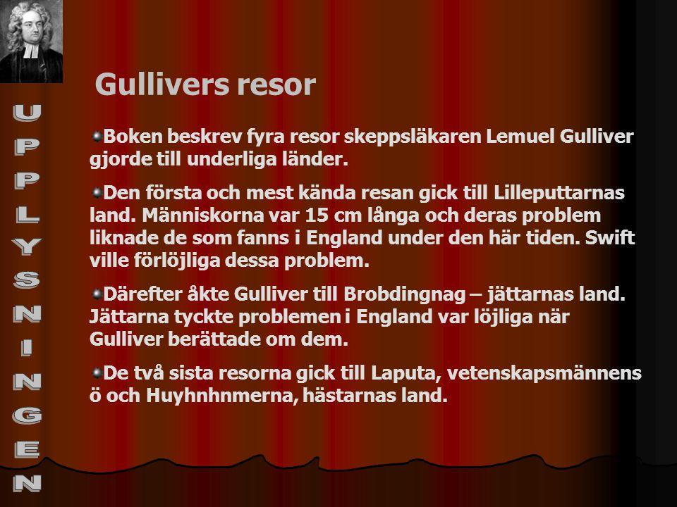 Gullivers resor Boken beskrev fyra resor skeppsläkaren Lemuel Gulliver gjorde till underliga länder. Den första och mest kända resan gick till Lillepu