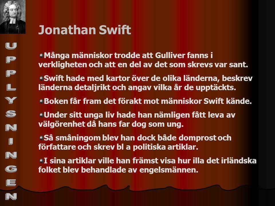 Jonathan Swift Många människor trodde att Gulliver fanns i verkligheten och att en del av det som skrevs var sant. Swift hade med kartor över de olika