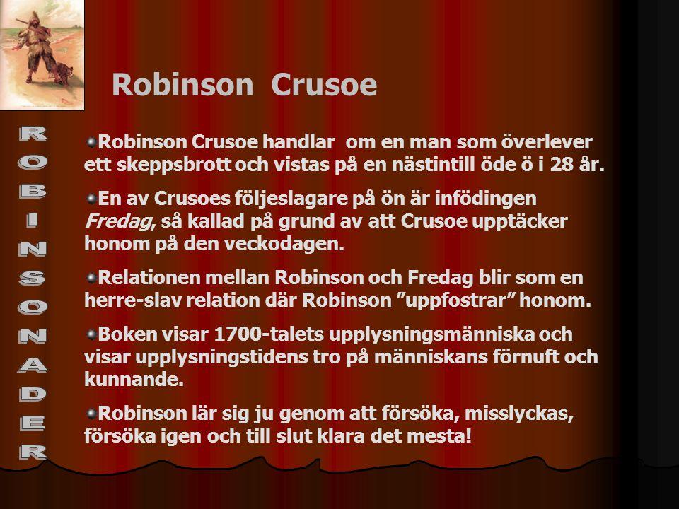 Robinson Crusoe Robinson Crusoe handlar om en man som överlever ett skeppsbrott och vistas på en nästintill öde ö i 28 år. En av Crusoes följeslagare