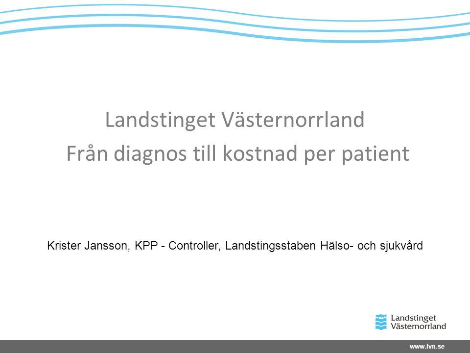www.lvn.se Landstinget Västernorrland Från diagnos till kostnad per patient Krister Jansson, KPP - Controller, Landstingsstaben Hälso- och sjukvård