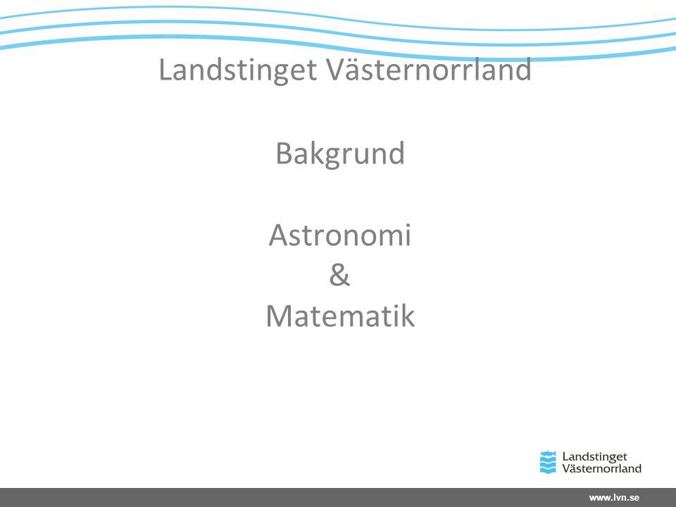 www.lvn.se Landstinget Västernorrland Bakgrund Astronomi & Matematik