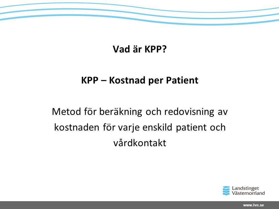 www.lvn.se Vad är KPP? KPP – Kostnad per Patient Metod för beräkning och redovisning av kostnaden för varje enskild patient och vårdkontakt