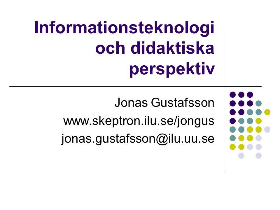 Informationsteknologi och didaktiska perspektiv Jonas Gustafsson www.skeptron.ilu.se/jongus jonas.gustafsson@ilu.uu.se