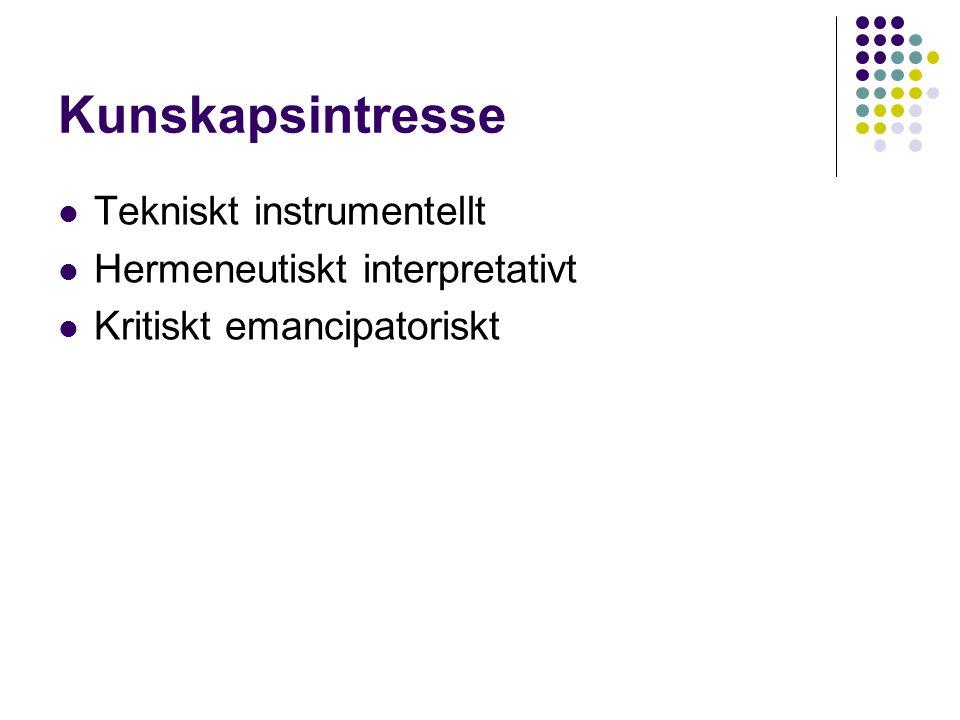 Kunskapsintresse  Tekniskt instrumentellt  Hermeneutiskt interpretativt  Kritiskt emancipatoriskt