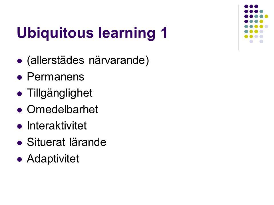 Ubiquitous learning 1  (allerstädes närvarande)  Permanens  Tillgänglighet  Omedelbarhet  Interaktivitet  Situerat lärande  Adaptivitet