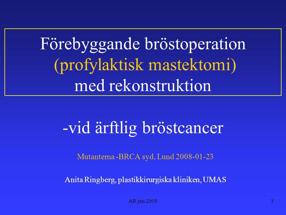 AR jan 20081 Förebyggande bröstoperation (profylaktisk mastektomi) med rekonstruktion -vid ärftlig bröstcancer Mutanterna -BRCA syd, Lund 2008-01-23 Anita Ringberg, plastikkirurgiska kliniken, UMAS