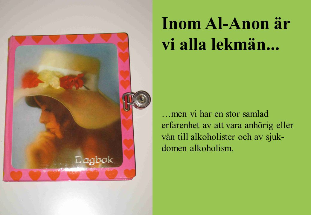 Inom Al-Anon är vi alla lekmän... …men vi har en stor samlad erfarenhet av att vara anhörig eller vän till alkoholister och av sjuk- domen alkoholism.