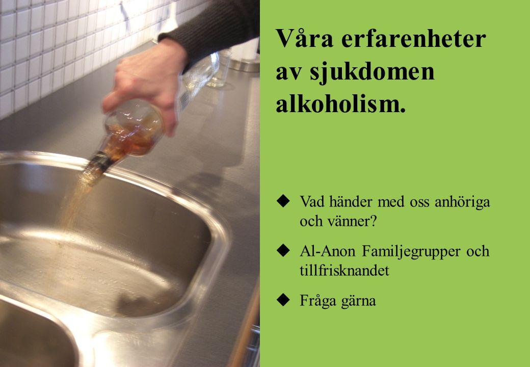 Våra erfarenheter av sjukdomen alkoholism.  Vad händer med oss anhöriga och vänner?  Al-Anon Familjegrupper och tillfrisknandet  Fråga gärna