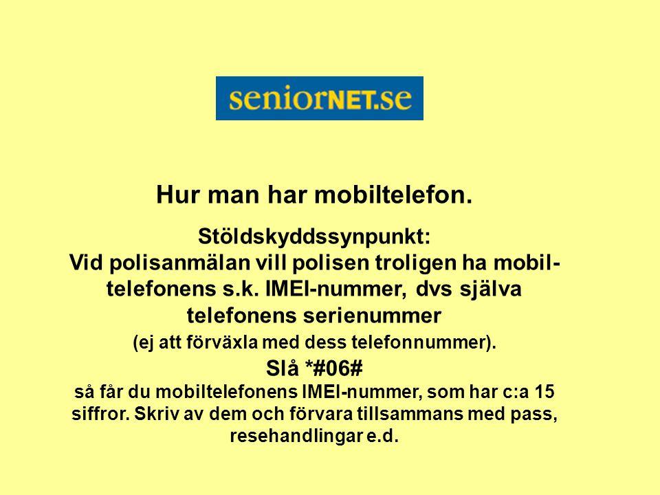 Hur man har mobiltelefon. Stöldskyddssynpunkt: Vid polisanmälan vill polisen troligen ha mobil- telefonens s.k. IMEI-nummer, dvs själva telefonens ser