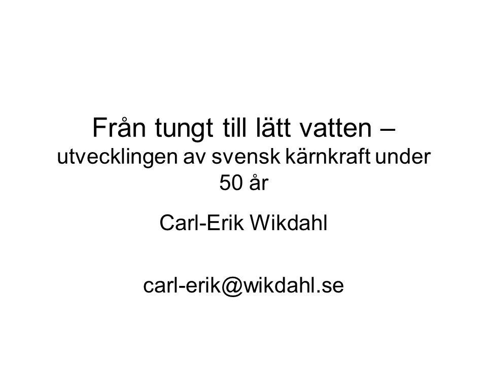 Från tungt till lätt vatten – utvecklingen av svensk kärnkraft under 50 år Carl-Erik Wikdahl carl-erik@wikdahl.se