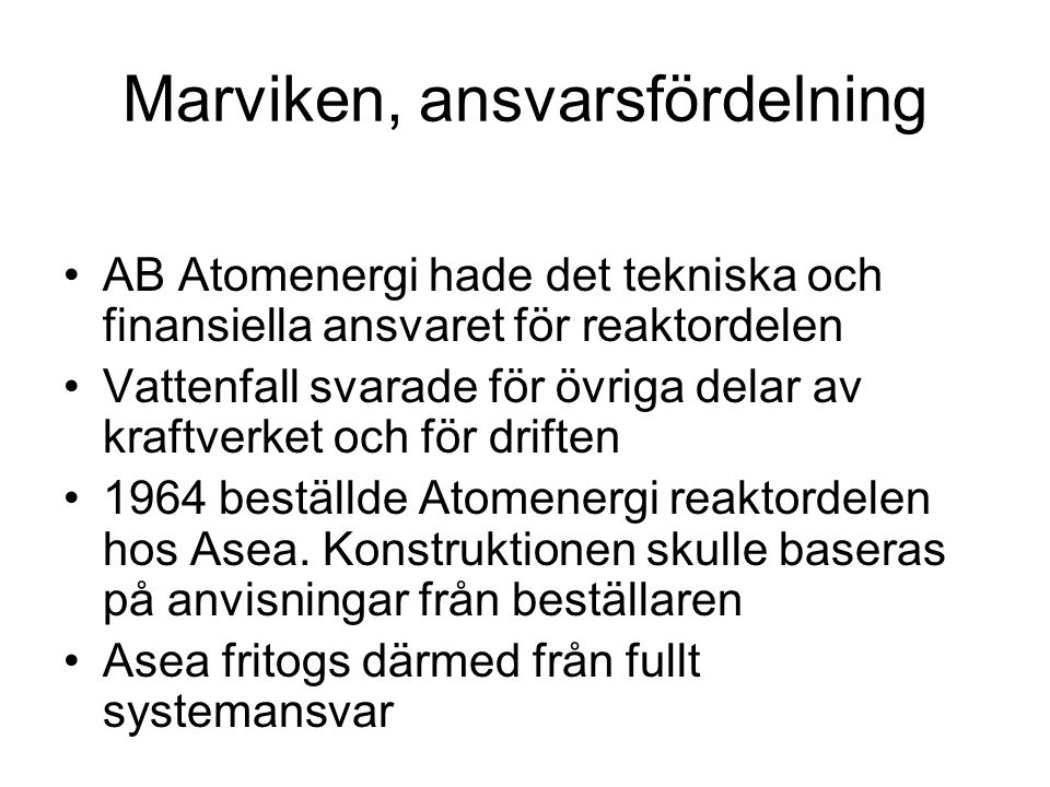 Marviken, ansvarsfördelning •AB Atomenergi hade det tekniska och finansiella ansvaret för reaktordelen •Vattenfall svarade för övriga delar av kraftverket och för driften •1964 beställde Atomenergi reaktordelen hos Asea.