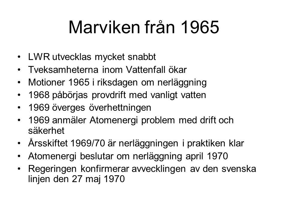Marviken från 1965 •LWR utvecklas mycket snabbt •Tveksamheterna inom Vattenfall ökar •Motioner 1965 i riksdagen om nerläggning •1968 påbörjas provdrift med vanligt vatten •1969 överges överhettningen •1969 anmäler Atomenergi problem med drift och säkerhet •Årsskiftet 1969/70 är nerläggningen i praktiken klar •Atomenergi beslutar om nerläggning april 1970 •Regeringen konfirmerar avvecklingen av den svenska linjen den 27 maj 1970