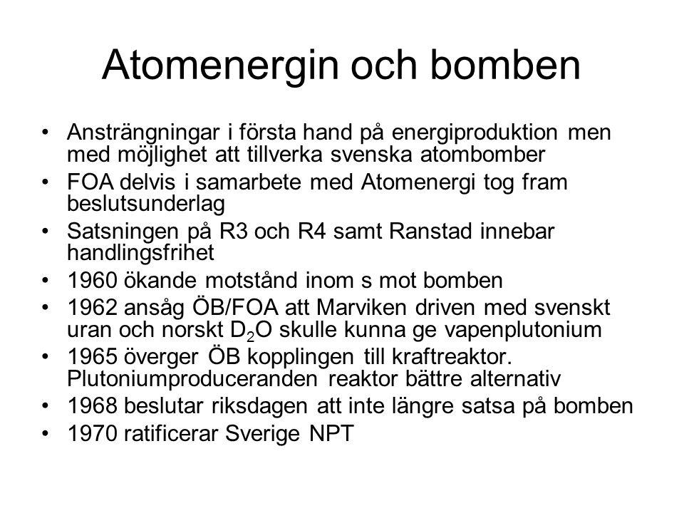 Atomenergin och bomben •Ansträngningar i första hand på energiproduktion men med möjlighet att tillverka svenska atombomber •FOA delvis i samarbete med Atomenergi tog fram beslutsunderlag •Satsningen på R3 och R4 samt Ranstad innebar handlingsfrihet •1960 ökande motstånd inom s mot bomben •1962 ansåg ÖB/FOA att Marviken driven med svenskt uran och norskt D 2 O skulle kunna ge vapenplutonium •1965 överger ÖB kopplingen till kraftreaktor.