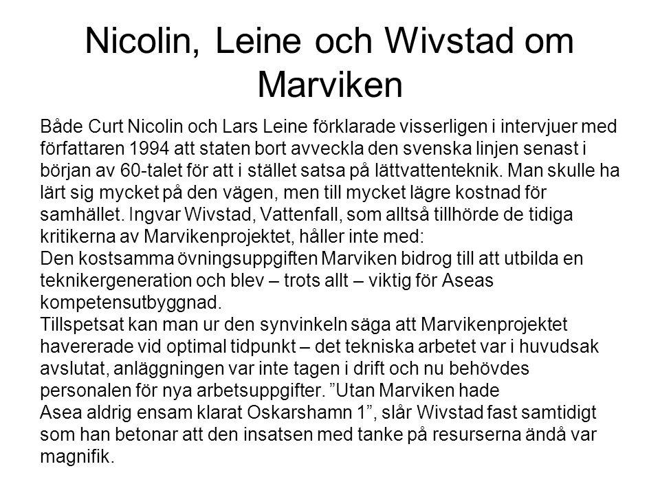 Nicolin, Leine och Wivstad om Marviken Både Curt Nicolin och Lars Leine förklarade visserligen i intervjuer med författaren 1994 att staten bort avveckla den svenska linjen senast i början av 60-talet för att i stället satsa på lättvattenteknik.