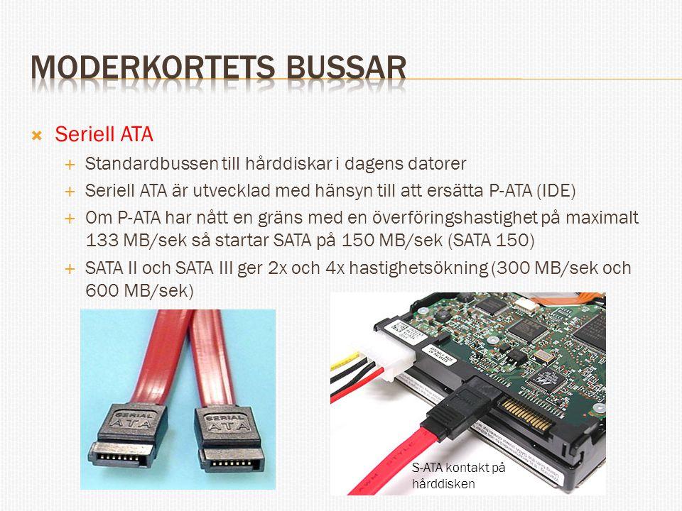  Seriell ATA  Standardbussen till hårddiskar i dagens datorer  Seriell ATA är utvecklad med hänsyn till att ersätta P-ATA (IDE)  Om P-ATA har nått en gräns med en överföringshastighet på maximalt 133 MB/sek så startar SATA på 150 MB/sek (SATA 150)  SATA II och SATA III ger 2x och 4x hastighetsökning (300 MB/sek och 600 MB/sek) S-ATA kontakt på hårddisken