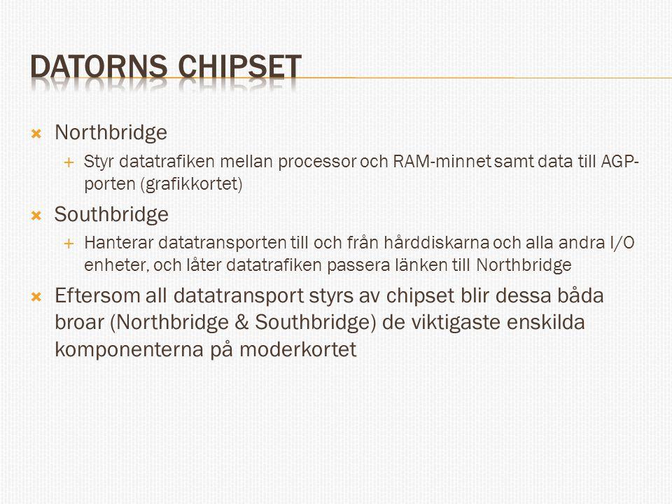  Northbridge  Styr datatrafiken mellan processor och RAM-minnet samt data till AGP- porten (grafikkortet)  Southbridge  Hanterar datatransporten till och från hårddiskarna och alla andra I/O enheter, och låter datatrafiken passera länken till Northbridge  Eftersom all datatransport styrs av chipset blir dessa båda broar (Northbridge & Southbridge) de viktigaste enskilda komponenterna på moderkortet