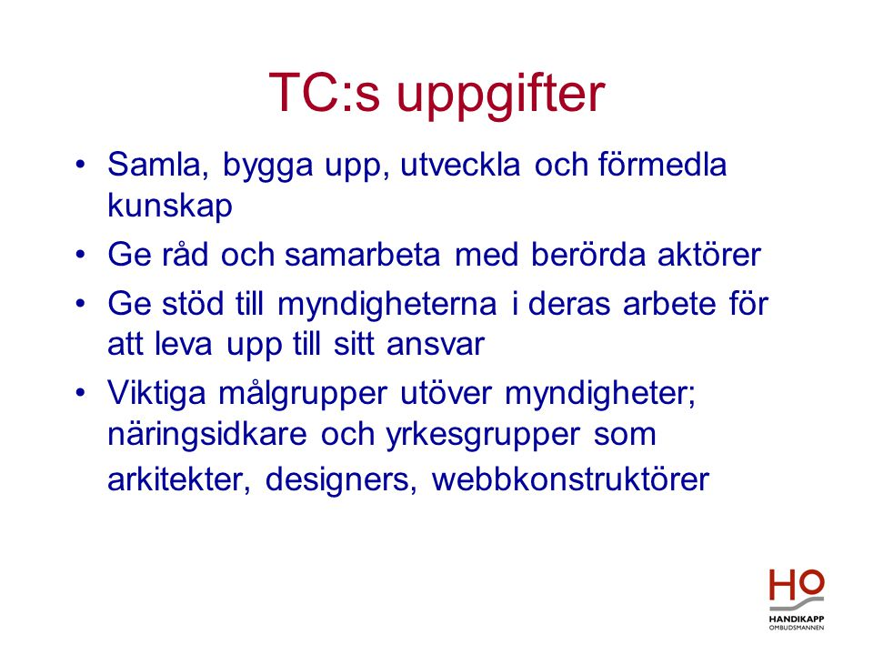 TC:s uppgifter •Samla, bygga upp, utveckla och förmedla kunskap •Ge råd och samarbeta med berörda aktörer •Ge stöd till myndigheterna i deras arbete för att leva upp till sitt ansvar •Viktiga målgrupper utöver myndigheter; näringsidkare och yrkesgrupper som arkitekter, designers, webbkonstruktörer